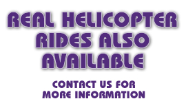 Real Helicopter Rides Also Available – Contact us for more information